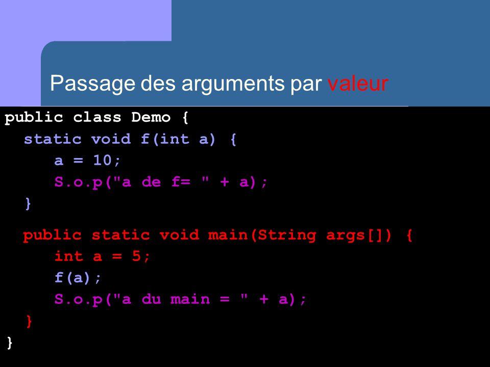 Passage des arguments par valeur public class Demo { static void f(int a) { a = 10; S.o.p( a de f= + a); } public static void main(String args[]) { int a = 5; f(a); S.o.p( a du main = + a); } }