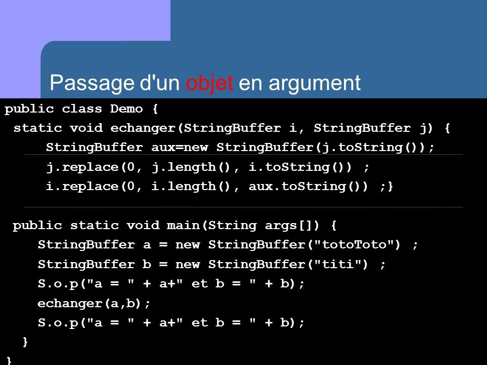 Passage d un objet en argument public class Demo { static void echanger(StringBuffer i, StringBuffer j) { StringBuffer aux=new StringBuffer(j.toString()); j.replace(0, j.length(), i.toString()) ; i.replace(0, i.length(), aux.toString()) ;} public static void main(String args[]) { StringBuffer a = new StringBuffer( totoToto ) ; StringBuffer b = new StringBuffer( titi ) ; S.o.p( a = + a+ et b = + b); echanger(a,b); S.o.p( a = + a+ et b = + b); } }