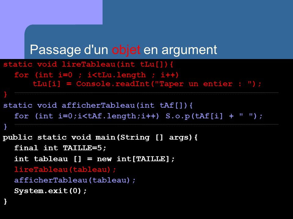 Passage d'un objet en argument static void lireTableau(int tLu[]){ for (int i=0 ; i<tLu.length ; i++) tLu[i] = Console.readInt(