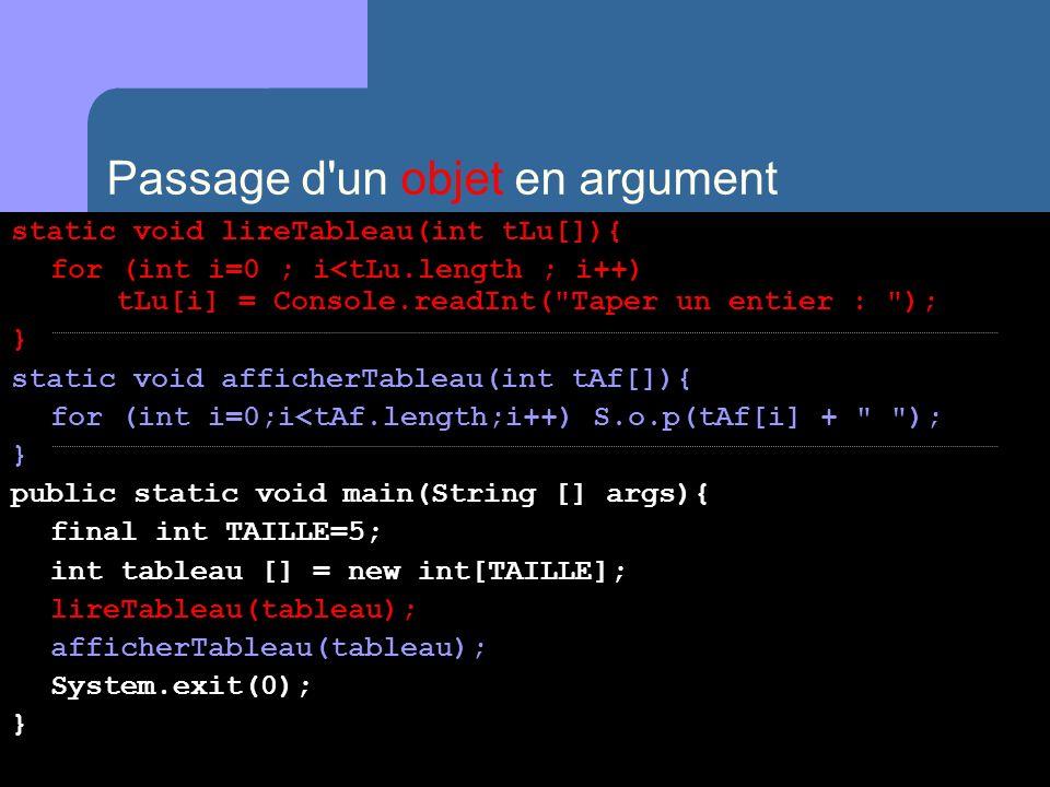 Passage d un objet en argument static void lireTableau(int tLu[]){ for (int i=0 ; i<tLu.length ; i++) tLu[i] = Console.readInt( Taper un entier : ); } static void afficherTableau(int tAf[]){ for (int i=0;i<tAf.length;i++) S.o.p(tAf[i] + ); } public static void main(String [] args){ final int TAILLE=5; int tableau [] = new int[TAILLE]; lireTableau(tableau); afficherTableau(tableau); System.exit(0); }