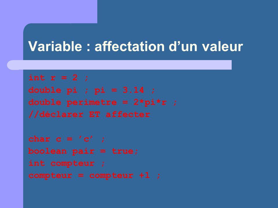 Variable : affectation dun valeur int r = 2 ; double pi ; pi = 3.14 ; double perimetre = 2*pi*r ; //déclarer ET affecter char c = c ; boolean pair = true; int compteur ; compteur = compteur +1 ;