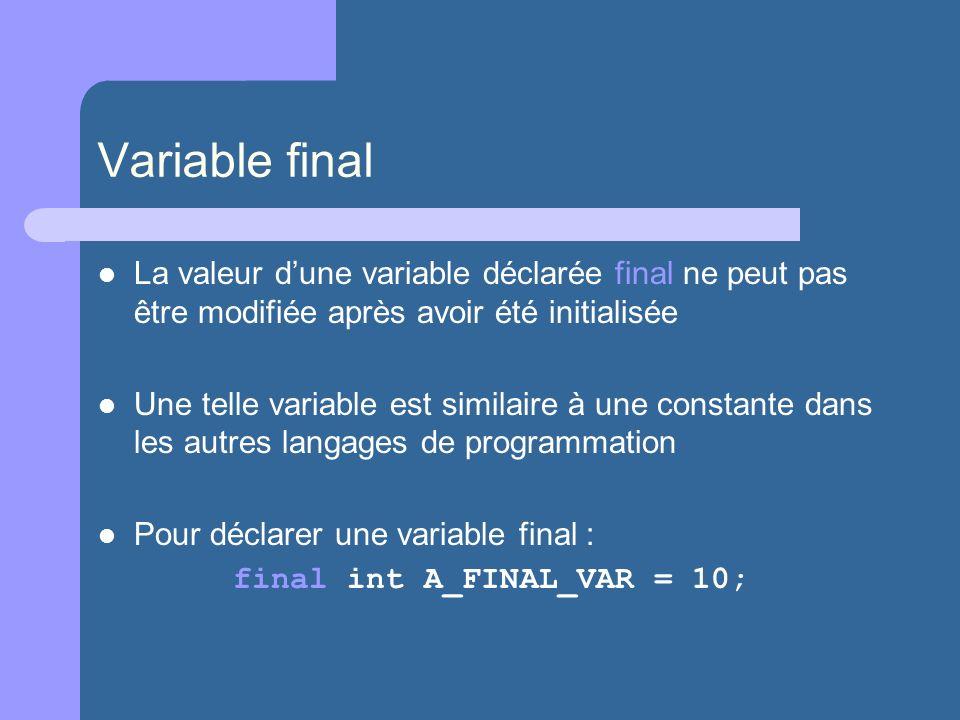 Variable final La valeur dune variable déclarée final ne peut pas être modifiée après avoir été initialisée Une telle variable est similaire à une constante dans les autres langages de programmation Pour déclarer une variable final : final int A_FINAL_VAR = 10;