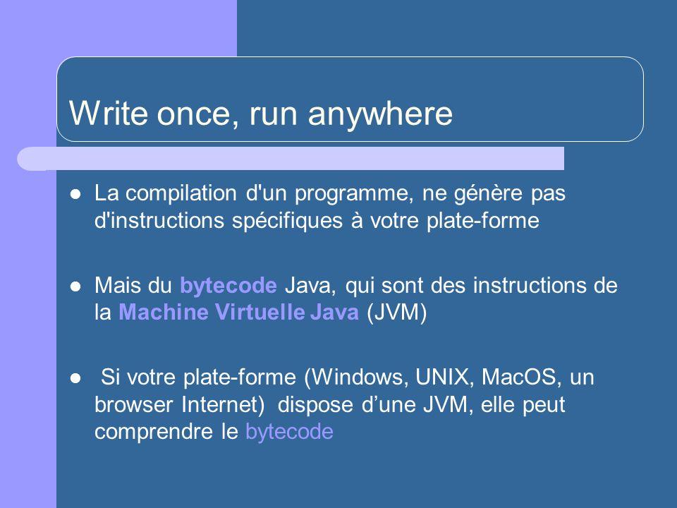 Write once, run anywhere La compilation d un programme, ne génère pas d instructions spécifiques à votre plate-forme Mais du bytecode Java, qui sont des instructions de la Machine Virtuelle Java (JVM) Si votre plate-forme (Windows, UNIX, MacOS, un browser Internet) dispose dune JVM, elle peut comprendre le bytecode