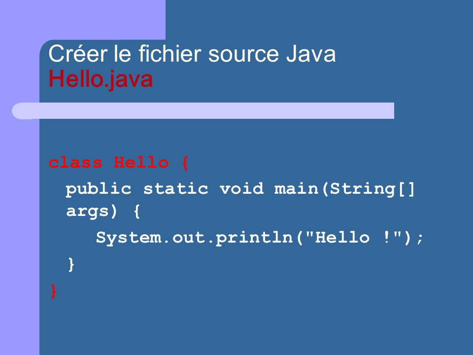 Créer le fichier source Java Hello.java class Hello { public static void main(String[] args) { System.out.println( Hello ! ); }