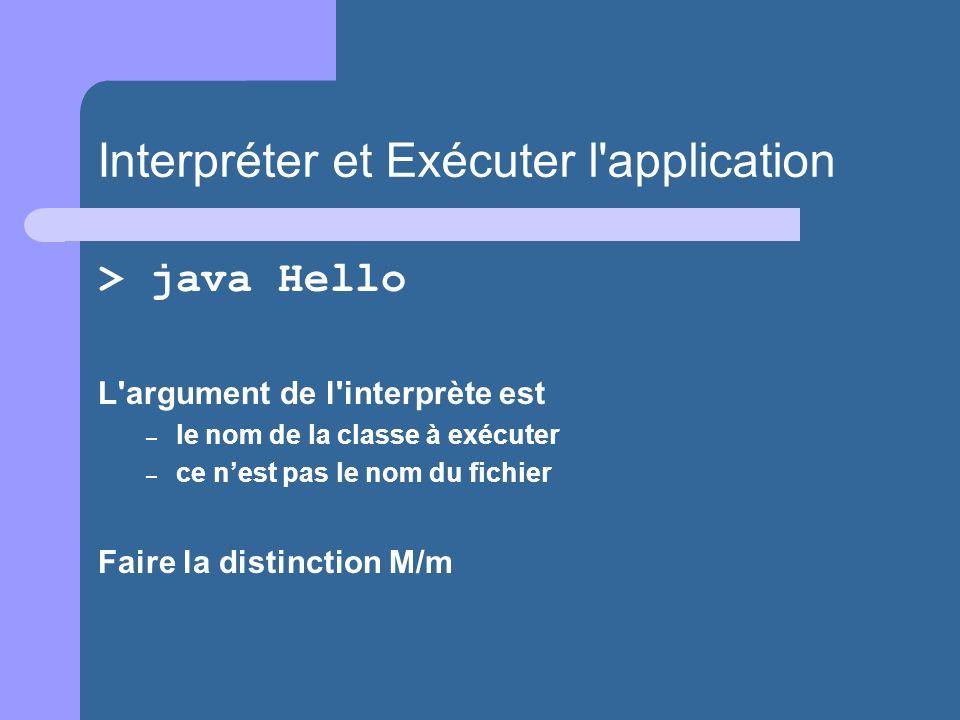 Interpréter et Exécuter l application > java Hello L argument de l interprète est – le nom de la classe à exécuter – ce nest pas le nom du fichier Faire la distinction M/m