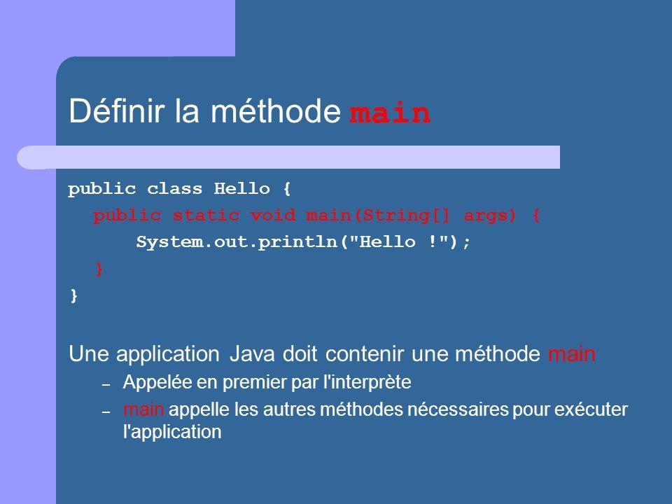 Définir la méthode main public class Hello { public static void main(String[] args) { System.out.println( Hello ! ); } Une application Java doit contenir une méthode main – Appelée en premier par l interprète – main appelle les autres méthodes nécessaires pour exécuter l application