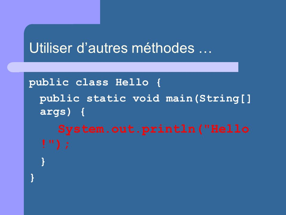 Utiliser dautres méthodes … public class Hello { public static void main(String[] args) { System.out.println(