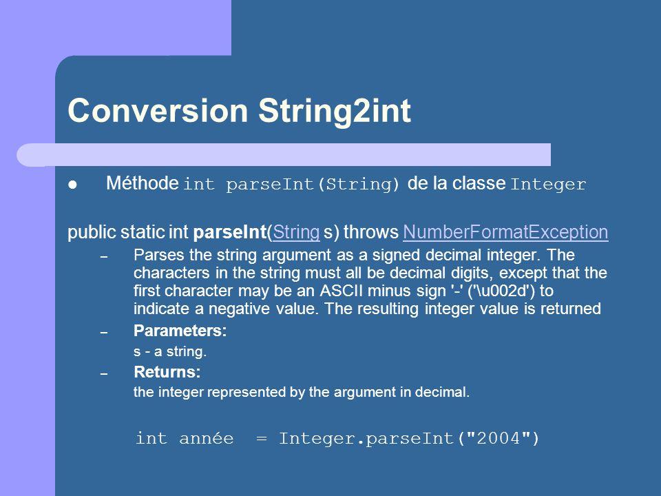 Conversion String2int Méthode int parseInt(String) de la classe Integer public static int parseInt(String s) throws NumberFormatExceptionStringNumberFormatException – Parses the string argument as a signed decimal integer.