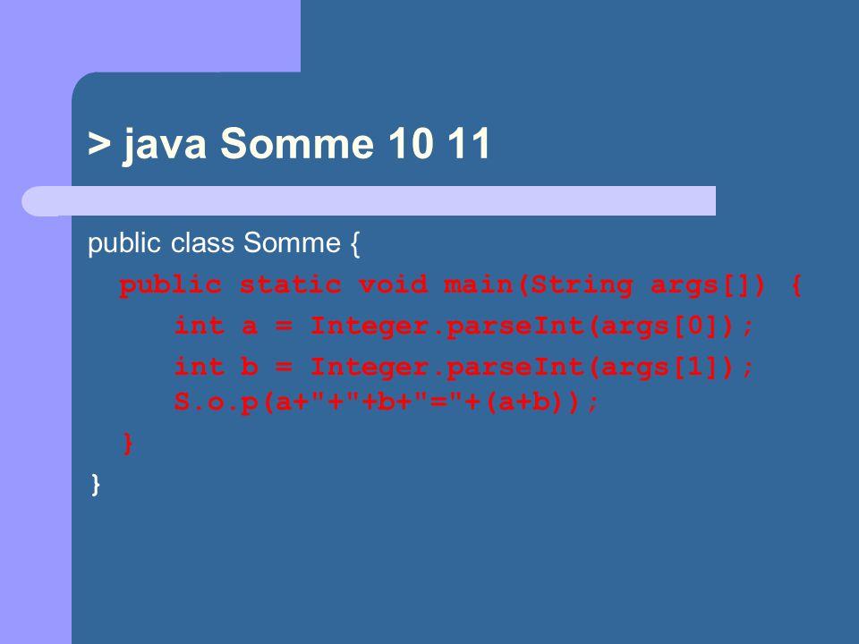 > java Somme 10 11 public class Somme { public static void main(String args[]) { int a = Integer.parseInt(args[0]); int b = Integer.parseInt(args[1]); S.o.p(a+ + +b+ = +(a+b)); }