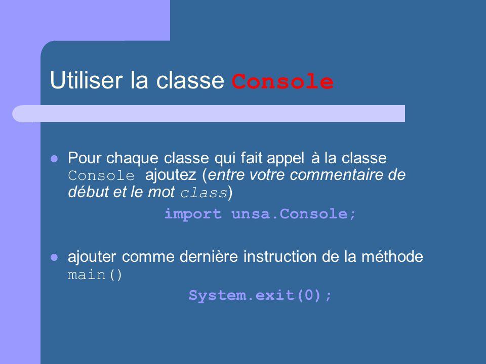 Utiliser la classe Console Pour chaque classe qui fait appel à la classe Console ajoutez (entre votre commentaire de début et le mot class ) import unsa.Console; ajouter comme dernière instruction de la méthode main() System.exit(0);