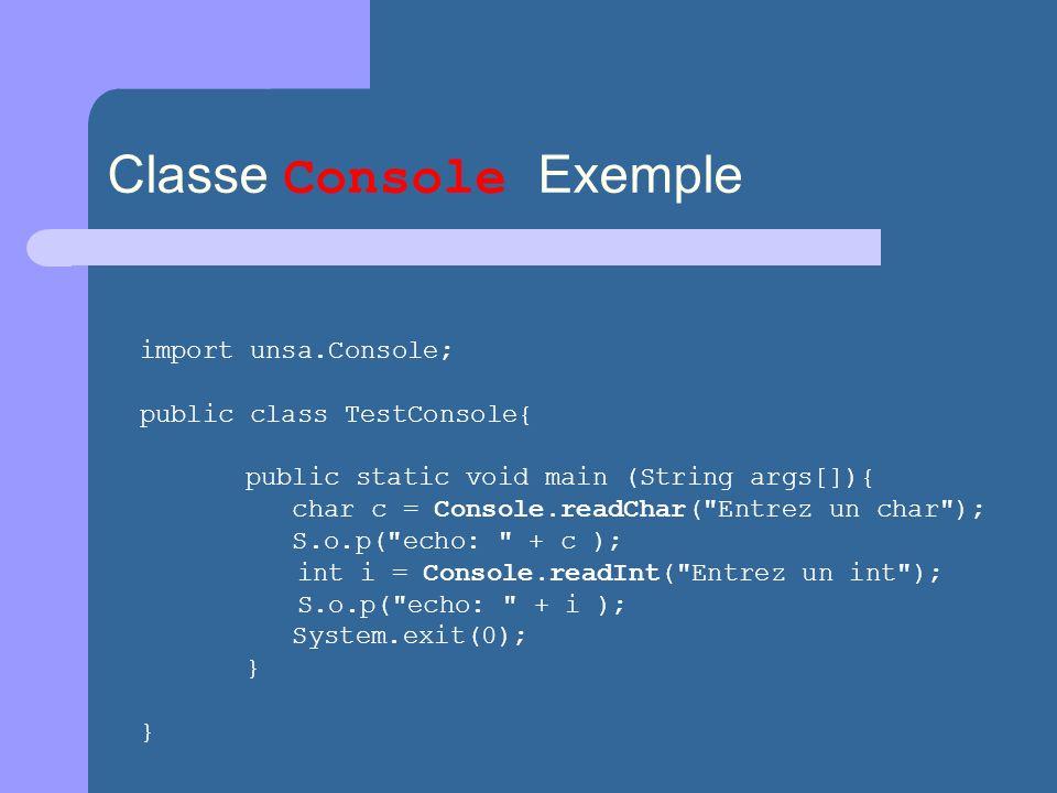 Classe Console Exemple import unsa.Console; public class TestConsole{ public static void main (String args[]){ char c = Console.readChar(