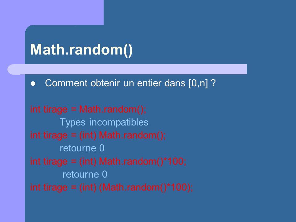 Math.random() Comment obtenir un entier dans [0,n] ? int tirage = Math.random(); Types incompatibles int tirage = (int) Math.random(); retourne 0 int