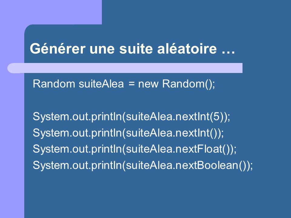 Générer une suite aléatoire … Random suiteAlea = new Random(); System.out.println(suiteAlea.nextInt(5)); System.out.println(suiteAlea.nextInt()); Syst