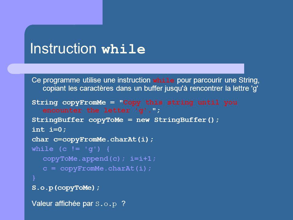 Instruction while Ce programme utilise une instruction while pour parcourir une String, copiant les caractères dans un buffer jusqu à rencontrer la lettre g String copyFromMe = Copy this string until you encounter the letter g . ; StringBuffer copyToMe = new StringBuffer(); int i=0; char c=copyFromMe.charAt(i); while (c != g ) { copyToMe.append(c); i=i+1; c = copyFromMe.charAt(i); } S.o.p(copyToMe); Valeur affichée par S.o.p ?