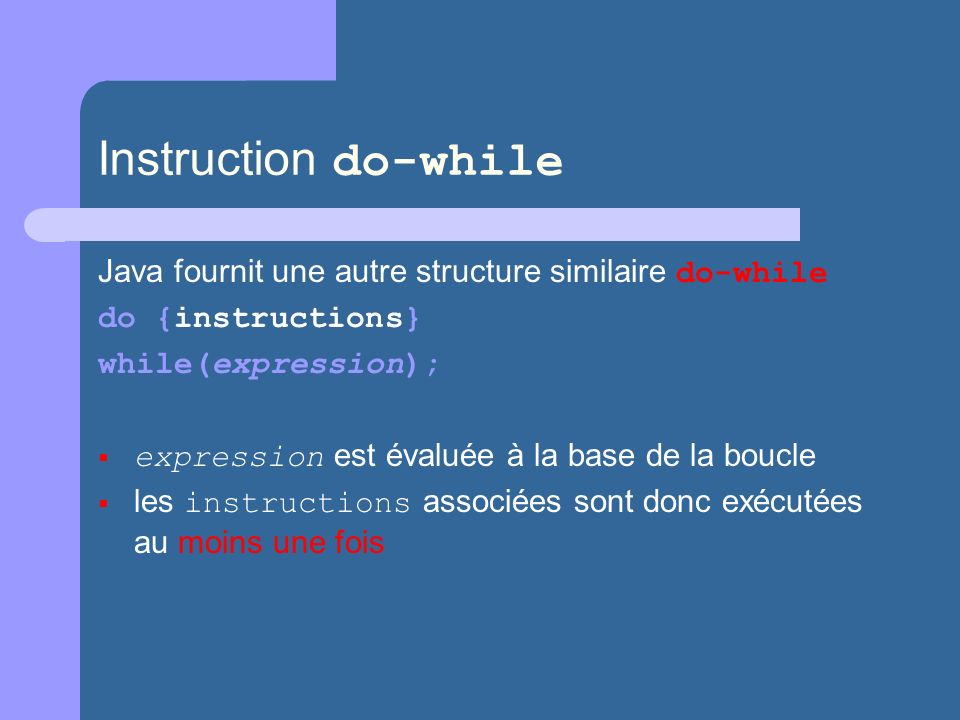 Instruction do-while Java fournit une autre structure similaire do-while do {instructions} while(expression); expression est évaluée à la base de la b