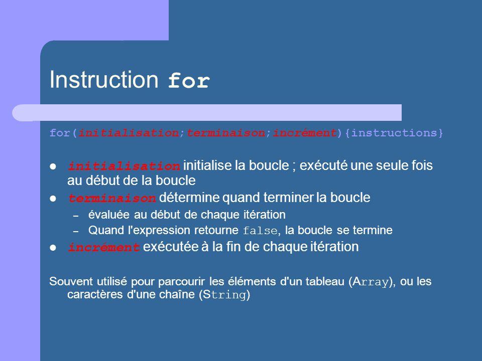 Instruction for for(initialisation;terminaison;incrément){instructions} initialisation initialise la boucle ; exécuté une seule fois au début de la boucle terminaison détermine quand terminer la boucle – évaluée au début de chaque itération – Quand l expression retourne false, la boucle se termine incrément exécutée à la fin de chaque itération Souvent utilisé pour parcourir les éléments d un tableau (A rray ), ou les caractères d une chaîne (S tring )