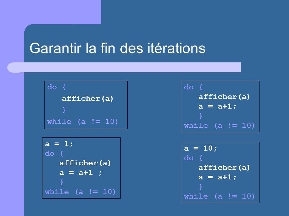 do { afficher(a) a = a+1; } while (a != 10) a = 1; do { afficher(a) a = a+1 ; } while (a != 10) a = 10; do { afficher(a) a = a+1; } while (a != 10) do { afficher(a) } while (a != 10) Garantir la fin des itérations
