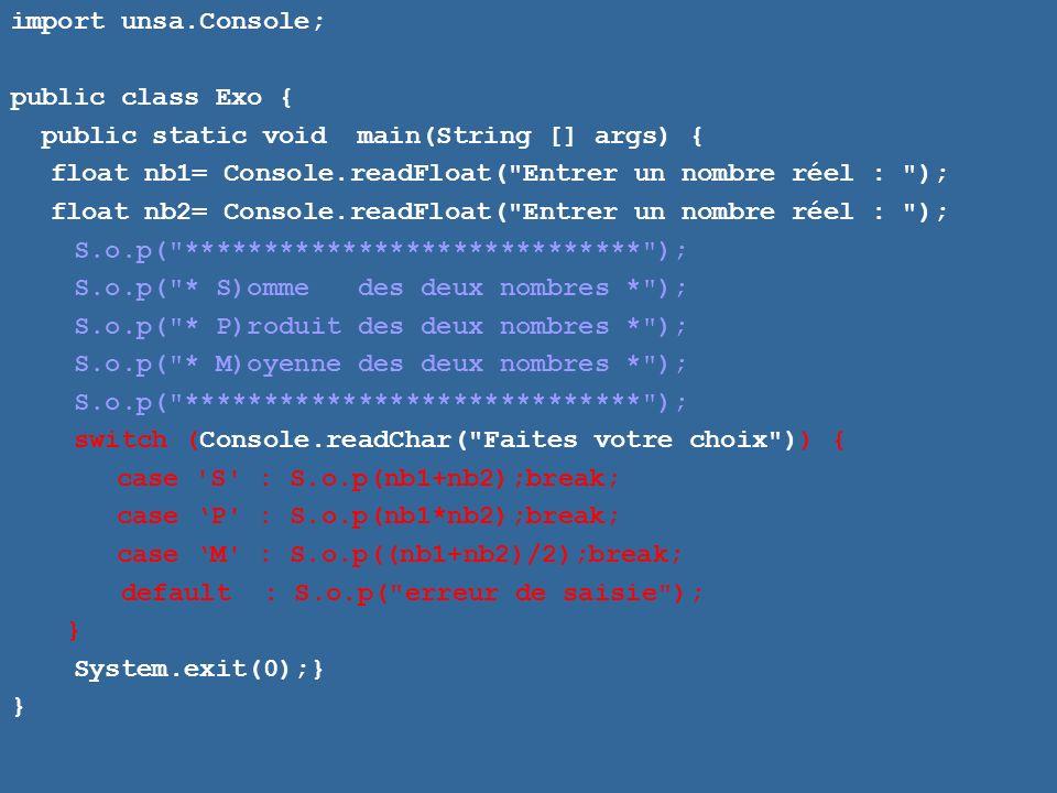 import unsa.Console; public class Exo { public static void main(String [] args) { float nb1= Console.readFloat( Entrer un nombre réel : ); float nb2= Console.readFloat( Entrer un nombre réel : ); S.o.p( ***************************** ); S.o.p( * S)omme des deux nombres * ); S.o.p( * P)roduit des deux nombres * ); S.o.p( * M)oyenne des deux nombres * ); S.o.p( ***************************** ); switch (Console.readChar( Faites votre choix )) { case S : S.o.p(nb1+nb2);break; case P : S.o.p(nb1*nb2);break; case M : S.o.p((nb1+nb2)/2);break; default : S.o.p( erreur de saisie ); } System.exit(0);} }