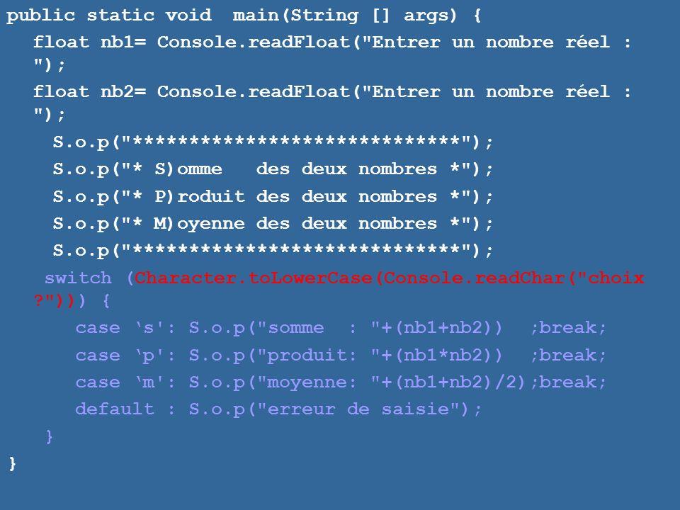 public static void main(String [] args) { float nb1= Console.readFloat( Entrer un nombre réel : ); float nb2= Console.readFloat( Entrer un nombre réel : ); S.o.p( ***************************** ); S.o.p( * S)omme des deux nombres * ); S.o.p( * P)roduit des deux nombres * ); S.o.p( * M)oyenne des deux nombres * ); S.o.p( ***************************** ); switch (Character.toLowerCase(Console.readChar( choix ? ))) { case s : S.o.p( somme : +(nb1+nb2)) ;break; case p : S.o.p( produit: +(nb1*nb2)) ;break; case m : S.o.p( moyenne: +(nb1+nb2)/2);break; default : S.o.p( erreur de saisie ); } }
