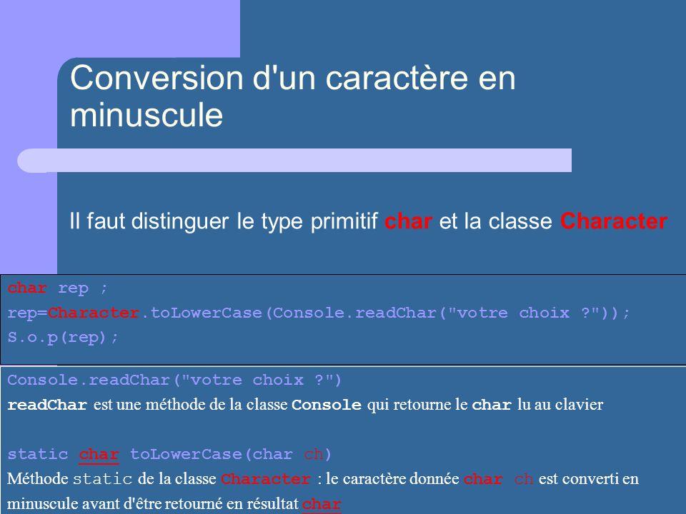 Conversion d'un caractère en minuscule char rep ; rep=Character.toLowerCase(Console.readChar(