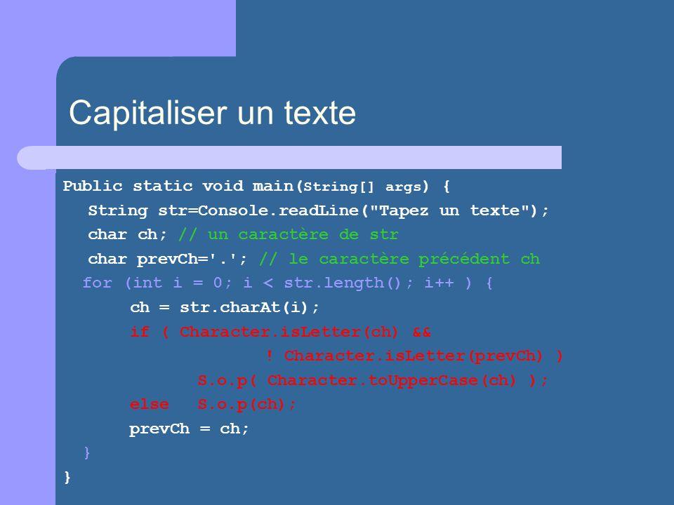 Capitaliser un texte Public static void main( String[] args ) { String str=Console.readLine( Tapez un texte ); char ch; // un caractère de str char prevCh= . ; // le caractère précédent ch for (int i = 0; i < str.length(); i++ ) { ch = str.charAt(i); if ( Character.isLetter(ch) && .