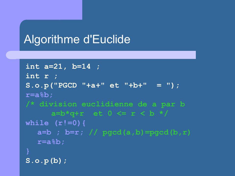 int a=21, b=14 ; int r ; S.o.p( PGCD +a+ et +b+ = ); r=a%b; /* division euclidienne de a par b a=b*q+r et 0 <= r < b */ while (r!=0){ a=b ; b=r; // pgcd(a,b)=pgcd(b,r) r=a%b; } S.o.p(b); Algorithme d Euclide