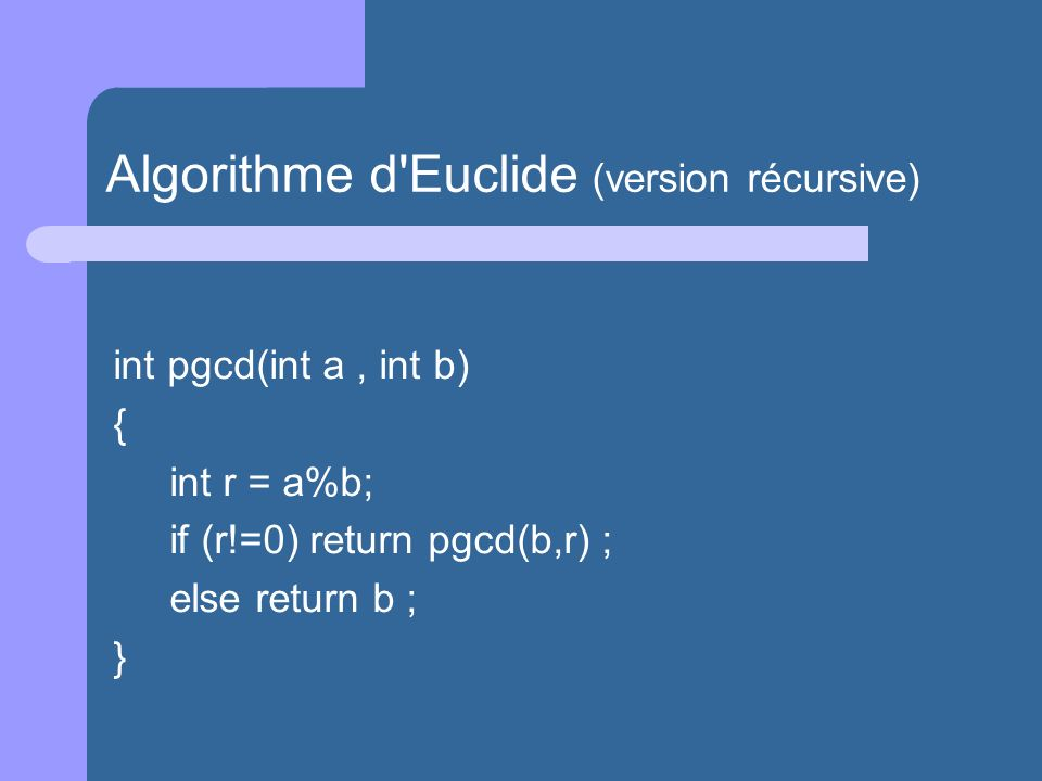 int pgcd(int a, int b) { int r = a%b; if (r!=0) return pgcd(b,r) ; else return b ; } Algorithme d'Euclide (version récursive)