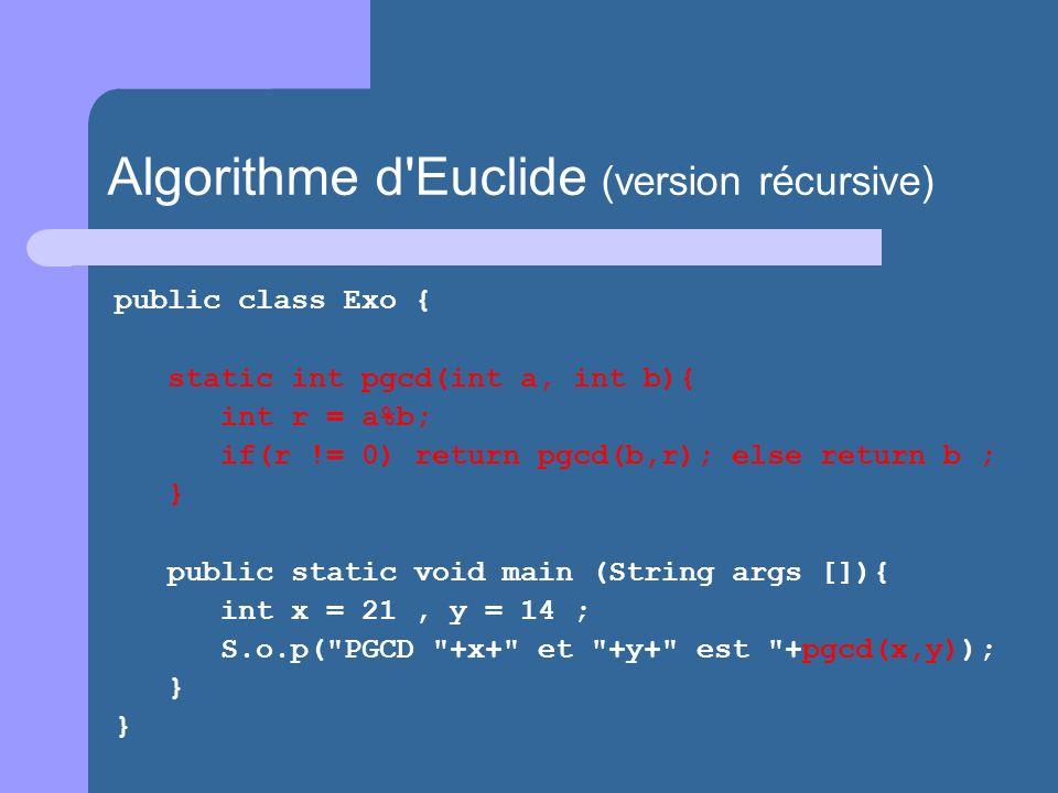 public class Exo { static int pgcd(int a, int b){ int r = a%b; if(r != 0) return pgcd(b,r); else return b ; } public static void main (String args []){ int x = 21, y = 14 ; S.o.p( PGCD +x+ et +y+ est +pgcd(x,y)); } } Algorithme d Euclide (version récursive)