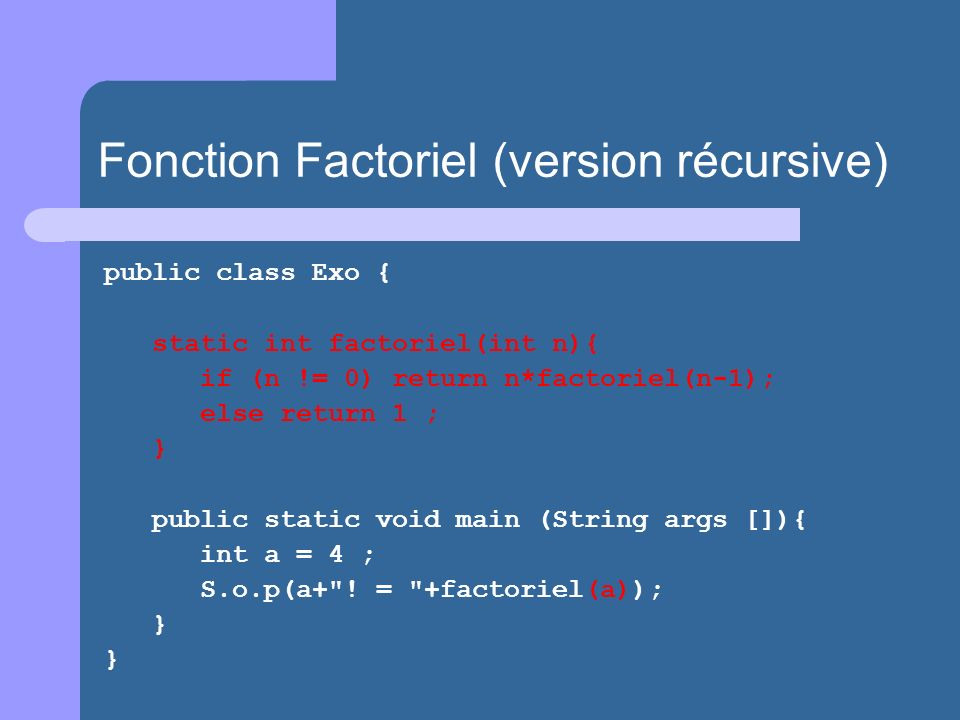 public class Exo { static int factoriel(int n){ if (n != 0) return n*factoriel(n-1); else return 1 ; } public static void main (String args []){ int a = 4 ; S.o.p(a+ .