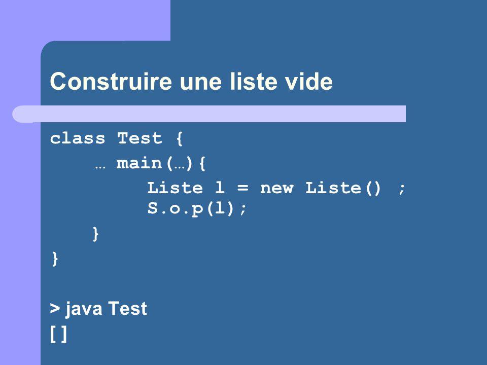 Construire une liste vide class Test { … main(…){ Liste l = new Liste() ; S.o.p(l); } } > java Test [ ]
