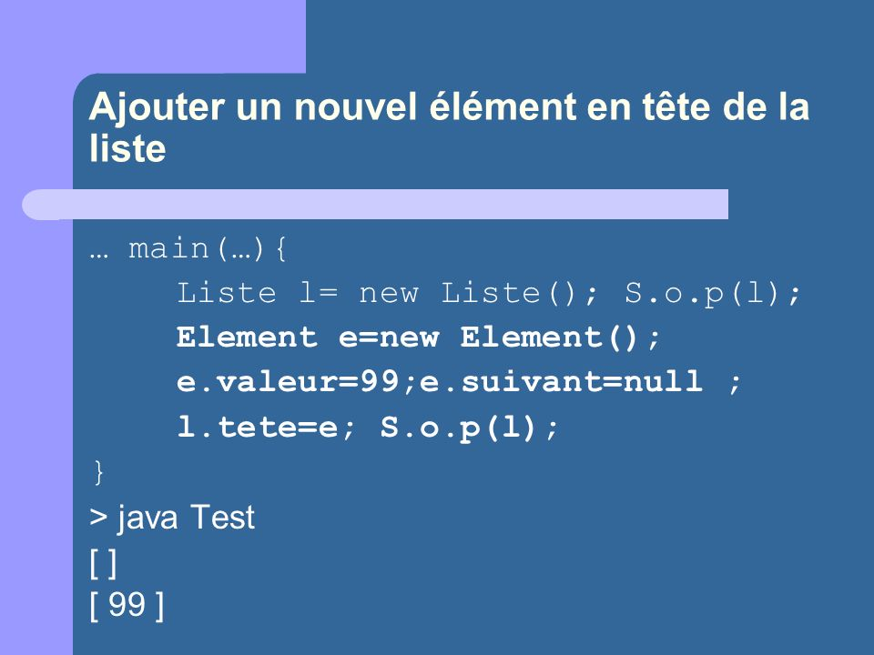 Ajouter un nouvel élément en tête de la liste … main(…){ Liste l= new Liste(); S.o.p(l); Element e=new Element(); e.valeur=99;e.suivant=null ; l.tete=e; S.o.p(l); } > java Test [ ] [ 99 ]