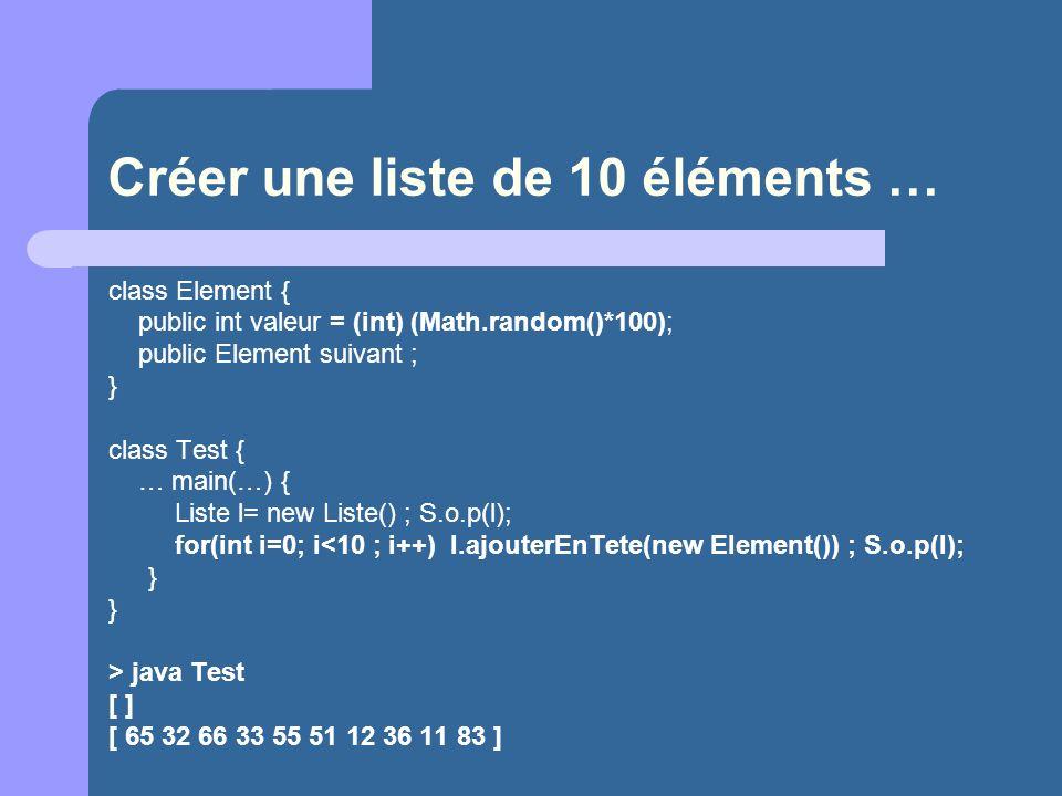 Créer une liste de 10 éléments … class Element { public int valeur = (int) (Math.random()*100); public Element suivant ; } class Test { … main(…) { Liste l= new Liste() ; S.o.p(l); for(int i=0; i<10 ; i++) l.ajouterEnTete(new Element()) ; S.o.p(l); } } > java Test [ ] [ 65 32 66 33 55 51 12 36 11 83 ]