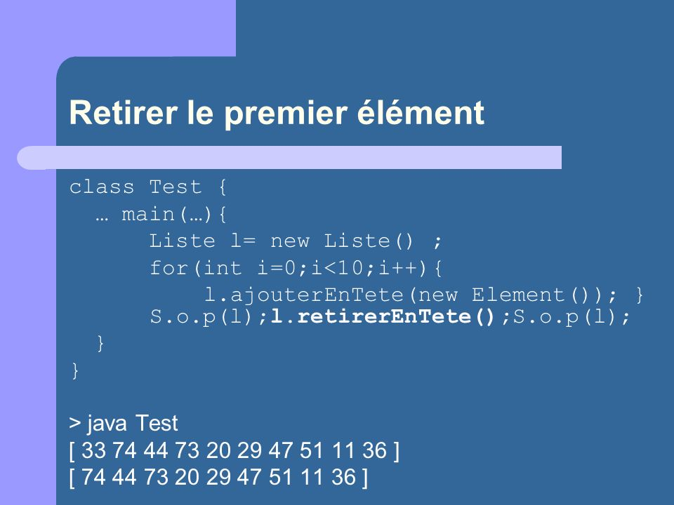Retirer le premier élément class Test { … main(…){ Liste l= new Liste() ; for(int i=0;i<10;i++){ l.ajouterEnTete(new Element()); } S.o.p(l);l.retirerE