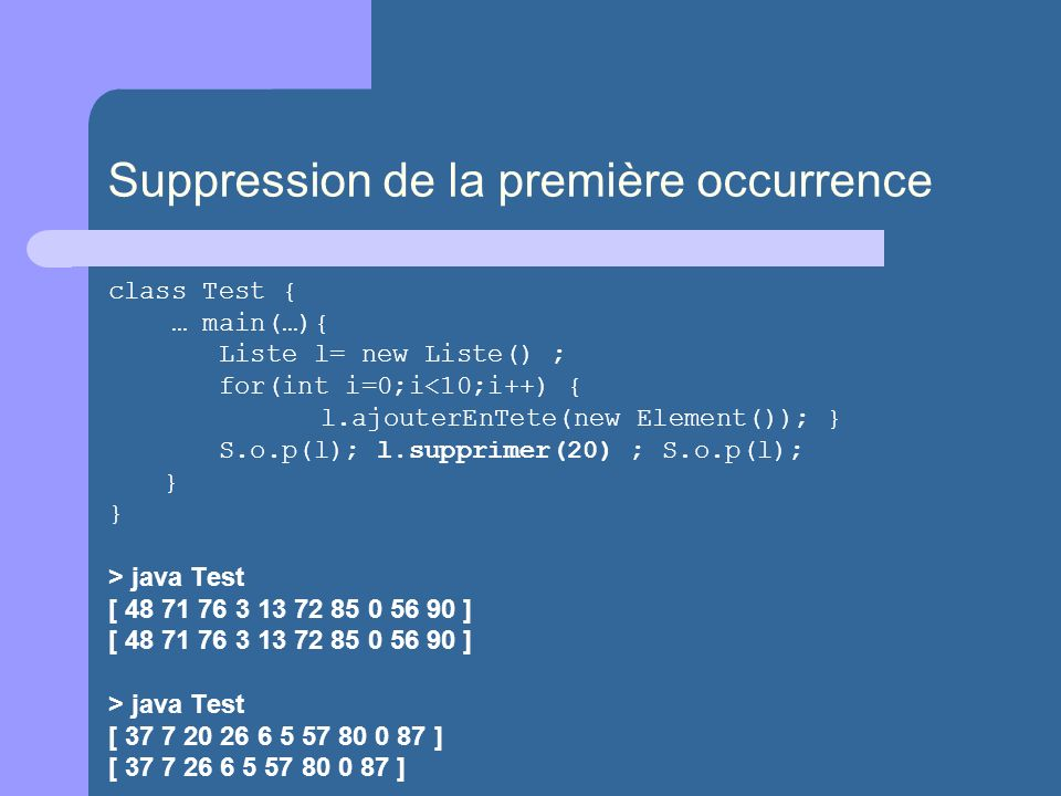 Suppression de la première occurrence class Test { … main(…){ Liste l= new Liste() ; for(int i=0;i<10;i++) { l.ajouterEnTete(new Element()); } S.o.p(l