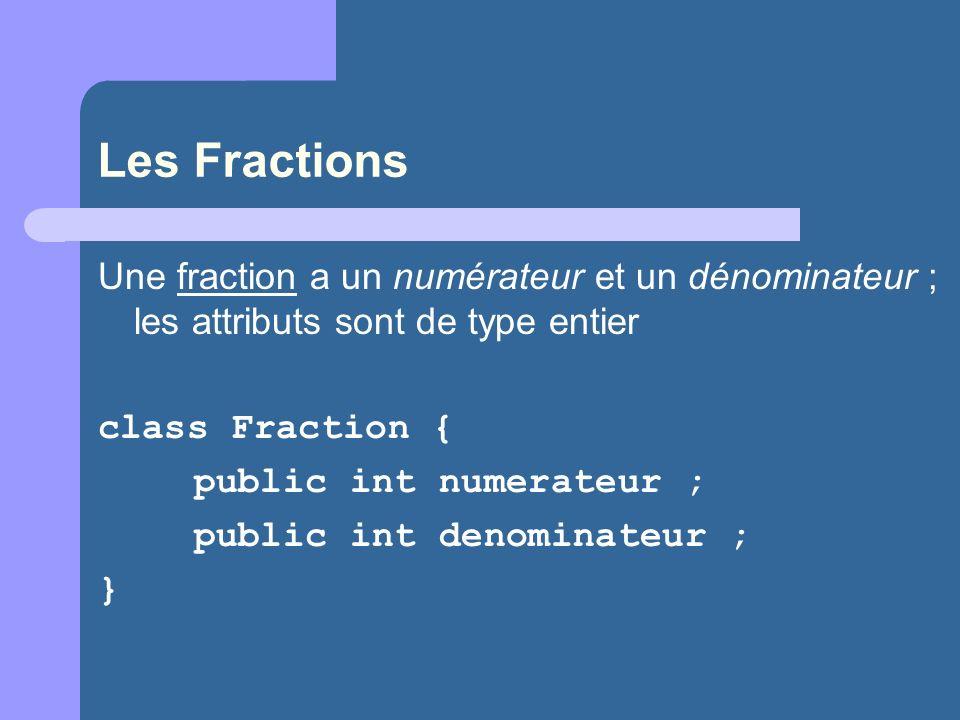 Les Fractions Une fraction a un numérateur et un dénominateur ; les attributs sont de type entier class Fraction { public int numerateur ; public int denominateur ; }
