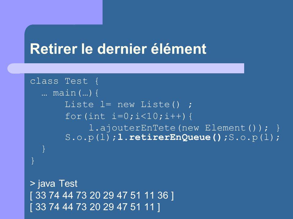 Retirer le dernier élément class Test { … main(…){ Liste l= new Liste() ; for(int i=0;i<10;i++){ l.ajouterEnTete(new Element()); } S.o.p(l);l.retirerEnQueue();S.o.p(l); } > java Test [ 33 74 44 73 20 29 47 51 11 36 ] [ 33 74 44 73 20 29 47 51 11 ]