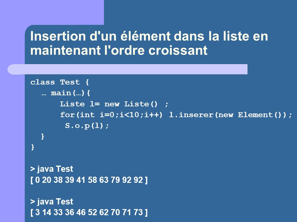 Insertion d'un élément dans la liste en maintenant l'ordre croissant class Test { … main(…){ Liste l= new Liste() ; for(int i=0;i<10;i++) l.inserer(ne