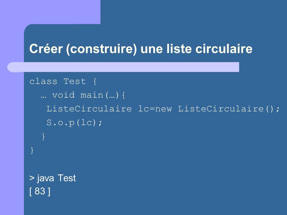 Créer (construire) une liste circulaire class Test { … void main(…){ ListeCirculaire lc=new ListeCirculaire(); S.o.p(lc); } } > java Test [ 83 ]