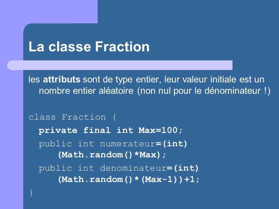 La classe Fraction les attributs sont de type entier, leur valeur initiale est un nombre entier aléatoire (non nul pour le dénominateur !) class Fraction { private final int Max=100; public int numerateur=(int) (Math.random()*Max); public int denominateur=(int) (Math.random()*(Max-1))+1; }
