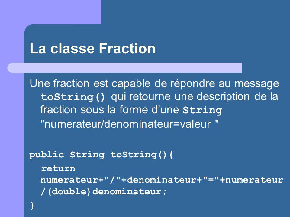 La classe Fraction Une fraction est capable de répondre au message toString() qui retourne une description de la fraction sous la forme dune String numerateur/denominateur=valeur public String toString(){ return numerateur+ / +denominateur+ = +numerateur /(double)denominateur; }