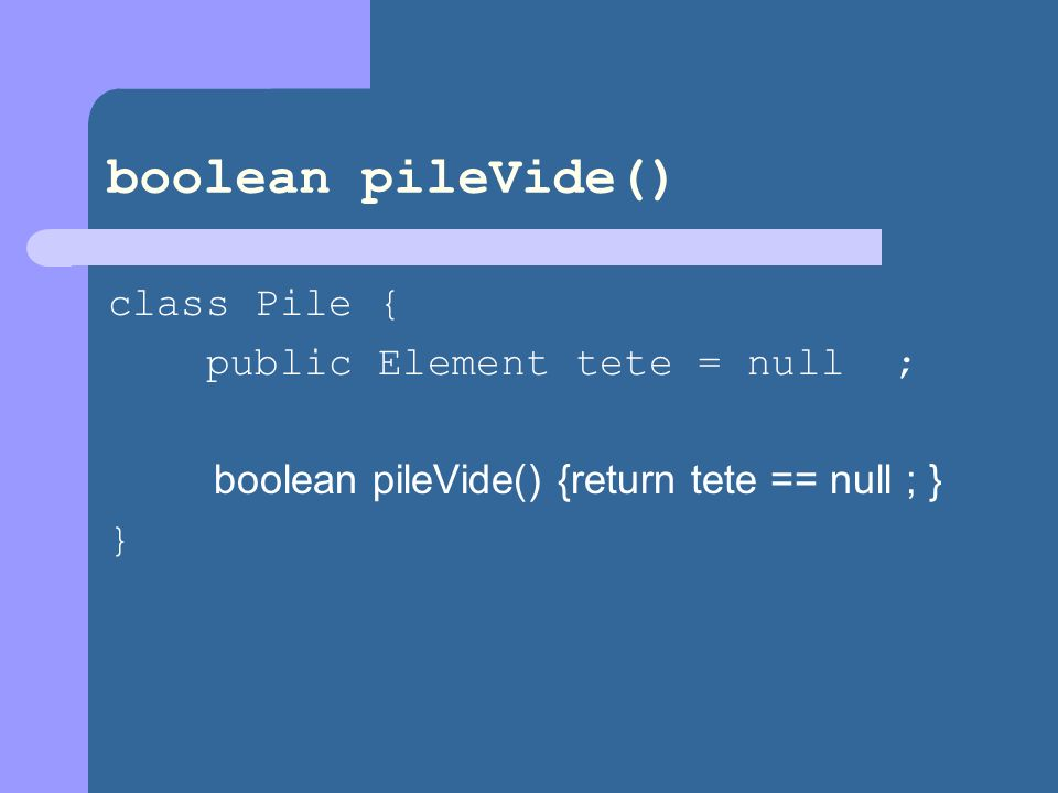 boolean pileVide() class Pile { public Element tete = null ; boolean pileVide() {return tete == null ; } }