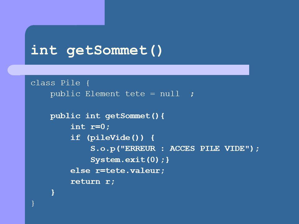 int getSommet() class Pile { public Element tete = null ; public int getSommet(){ int r=0; if (pileVide()) { S.o.p( ERREUR : ACCES PILE VIDE ); System.exit(0);} else r=tete.valeur; return r; } }