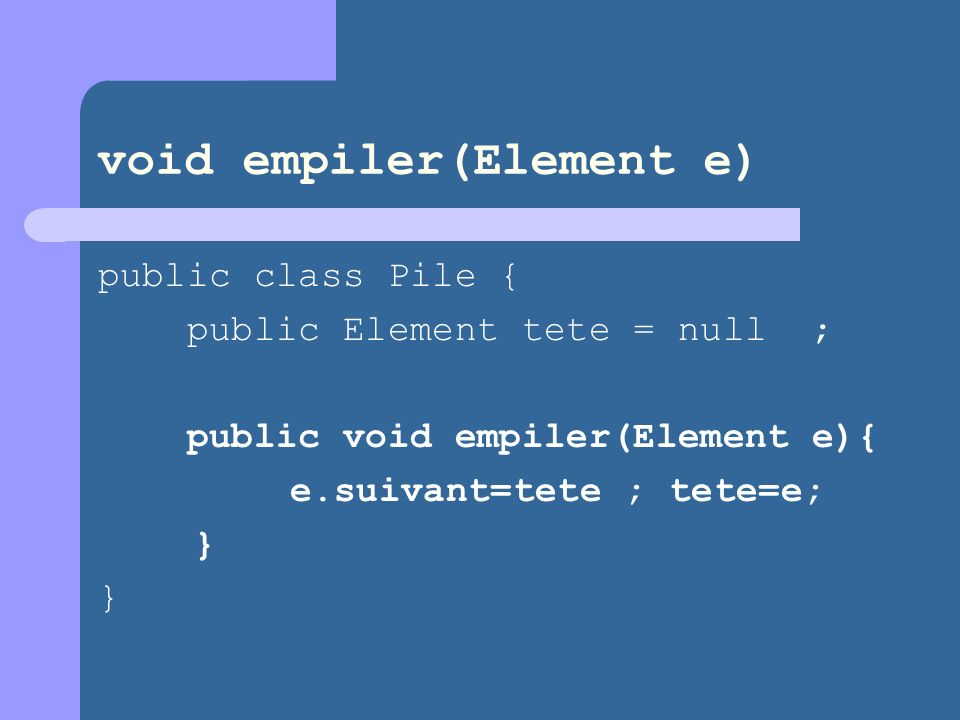 void empiler(Element e) public class Pile { public Element tete = null ; public void empiler(Element e){ e.suivant=tete ; tete=e; } }