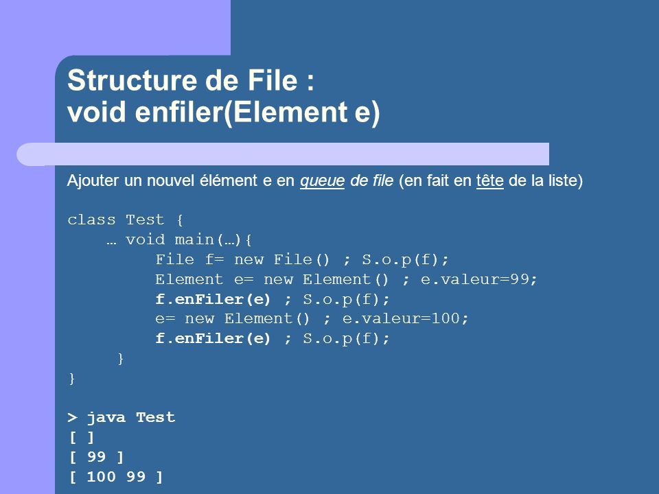 Structure de File : void enfiler(Element e) Ajouter un nouvel élément e en queue de file (en fait en tête de la liste) class Test { … void main(…){ Fi