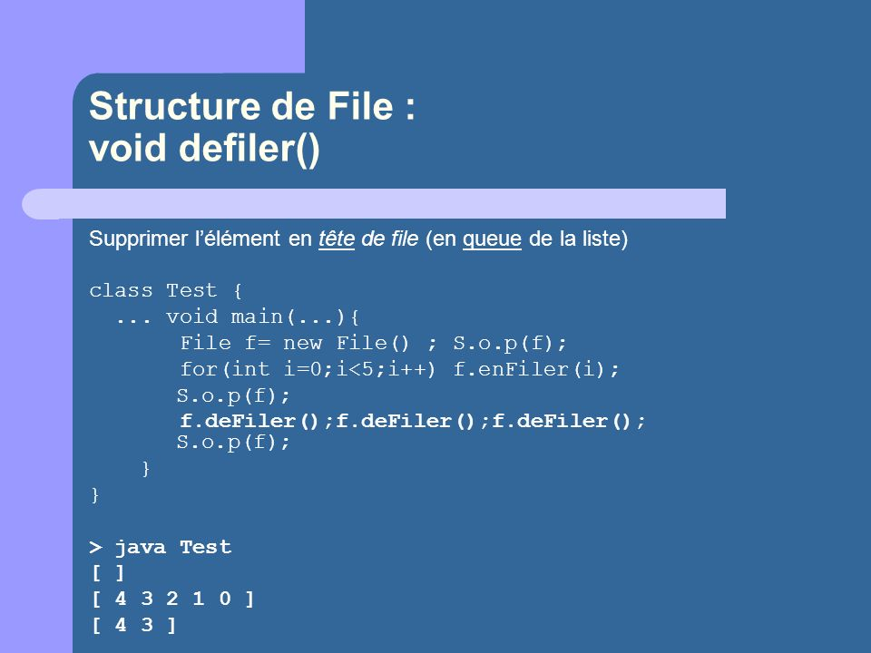 Structure de File : void defiler() Supprimer lélément en tête de file (en queue de la liste) class Test {... void main(...){ File f= new File() ; S.o.