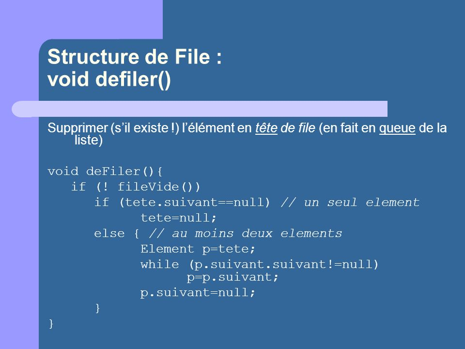 Structure de File : void defiler() Supprimer (sil existe !) lélément en tête de file (en fait en queue de la liste) void deFiler(){ if (! fileVide())