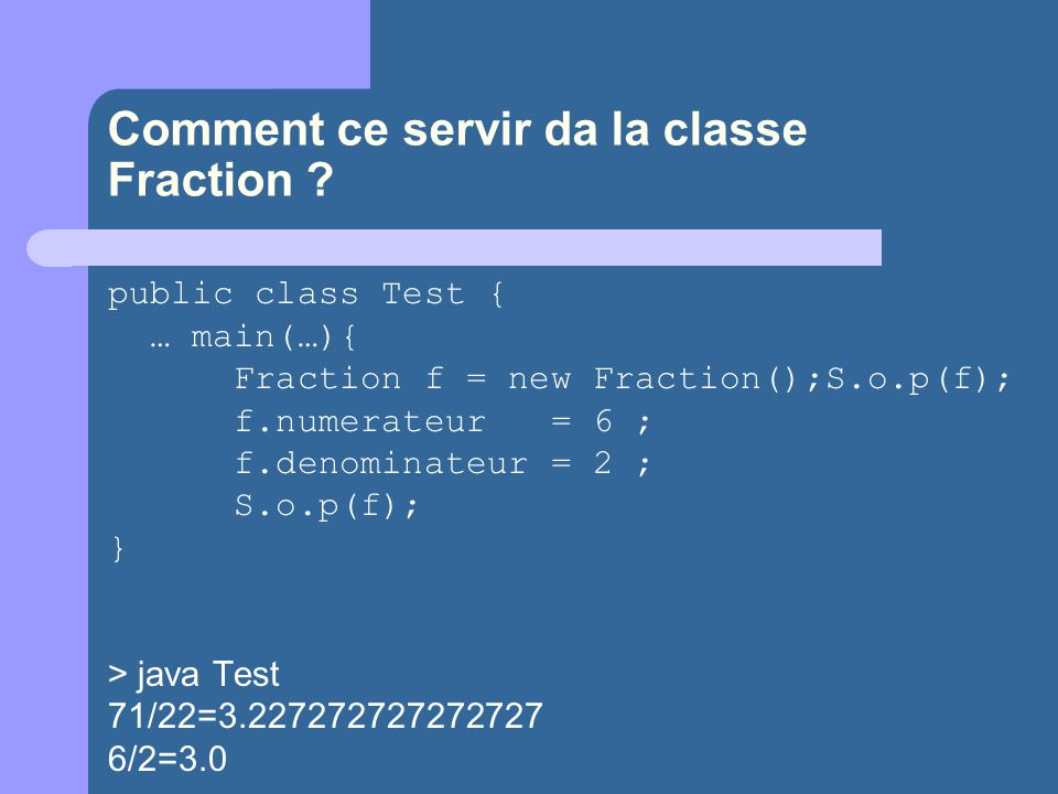 Comment ce servir da la classe Fraction ? public class Test { … main(…){ Fraction f = new Fraction();S.o.p(f); f.numerateur = 6 ; f.denominateur = 2 ;