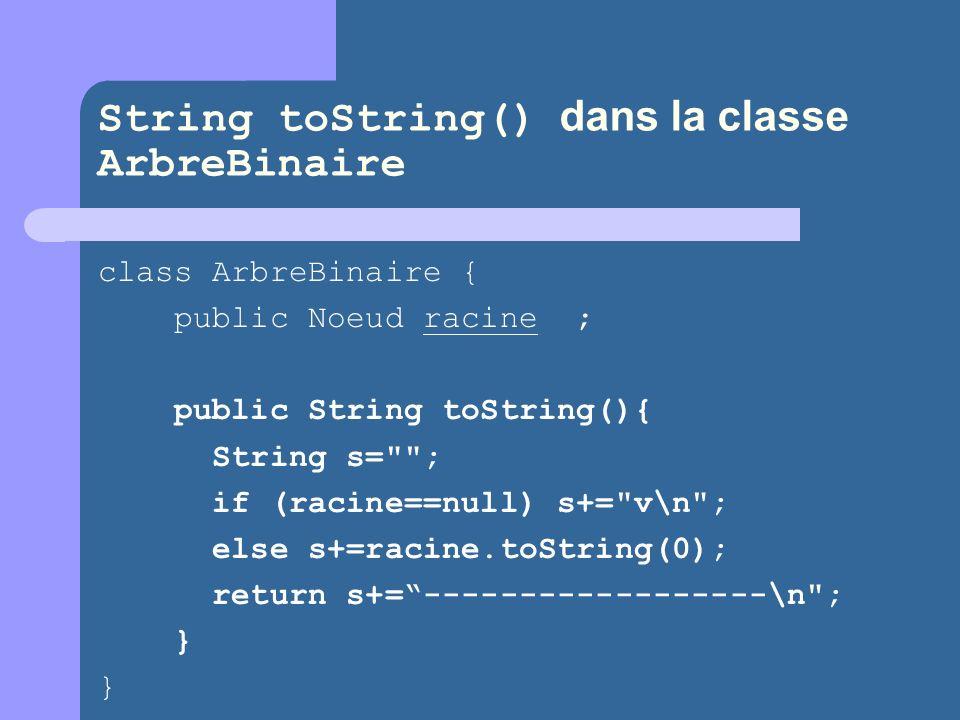 String toString() dans la classe ArbreBinaire class ArbreBinaire { public Noeud racine ; public String toString(){ String s= ; if (racine==null) s+= v\n ; else s+=racine.toString(0); return s+=------------------\n ; } }