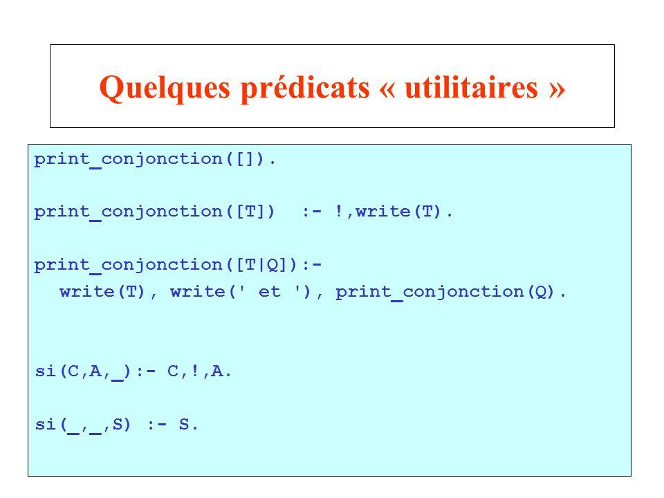 22 Quelques prédicats « utilitaires » print_conjonction([]). print_conjonction([T]) :- !,write(T). print_conjonction([T|Q]):- write(T), write(' et '),