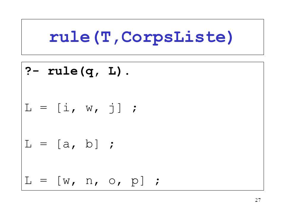 27 rule(T,CorpsListe) ?- rule(q, L). L = [i, w, j] ; L = [a, b] ; L = [w, n, o, p] ;